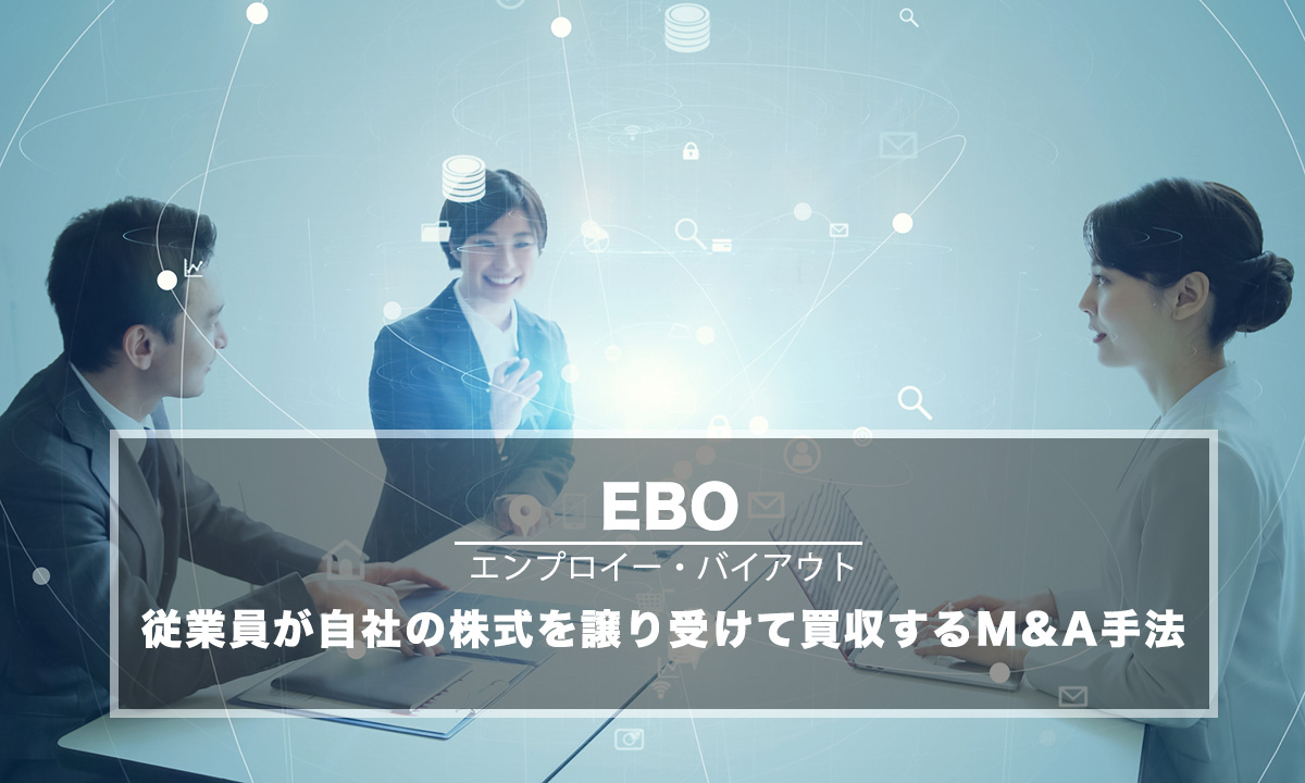 EBO(エンプロイー・バイアウト/従業員買収)とは?M&Aで実施するメリット・デメリットと進め方を解説